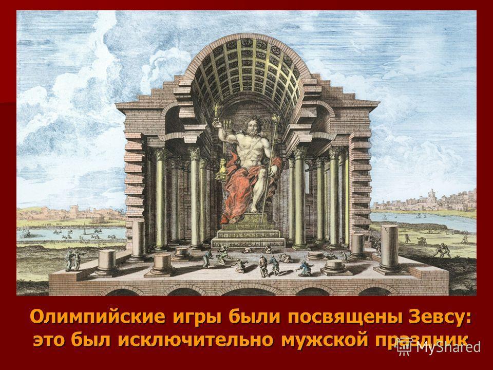 Олимпийские игры были посвящены Зевсу: это был исключительно мужской праздник