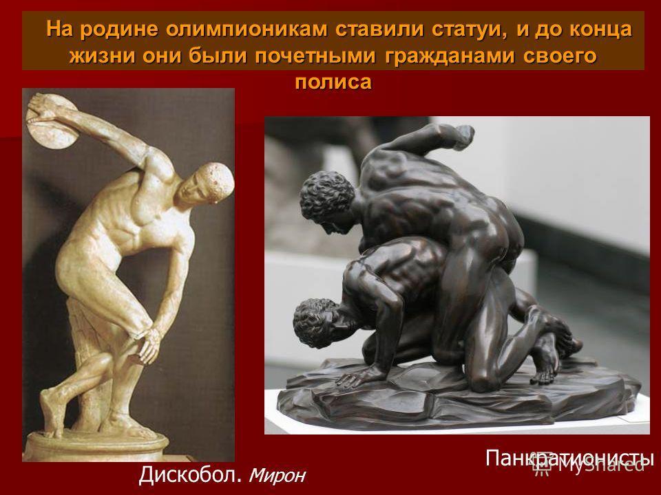 На родине олимпионикам ставили статуи, и до конца жизни они были почетными гражданами своего полиса На родине олимпионикам ставили статуи, и до конца жизни они были почетными гражданами своего полиса Дискобол. Мирон Панкратионисты
