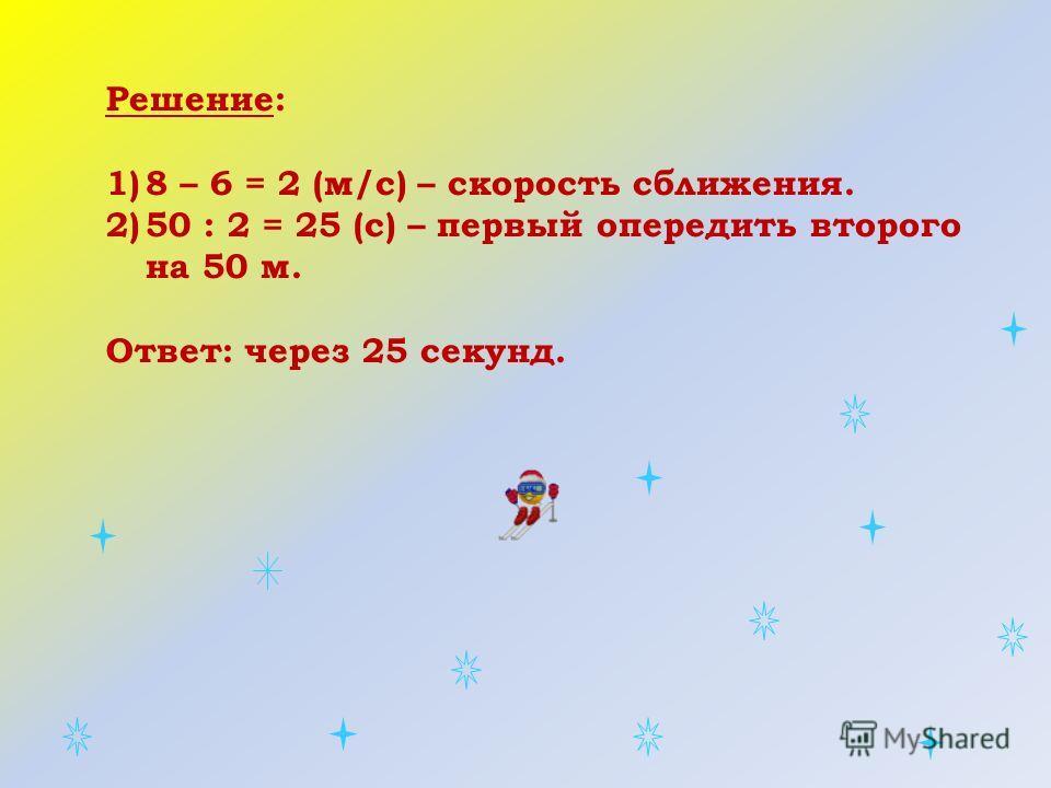 Решение: 1)8 – 6 = 2 (м/с) – скорость сближения. 2)50 : 2 = 25 (с) – первый опередить второго на 50 м. Ответ: через 25 секунд.