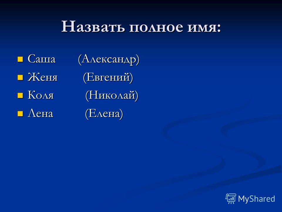 Назвать полное имя: Саша (Александр) Саша (Александр) Женя (Евгений) Женя (Евгений) Коля (Николай) Коля (Николай) Лена (Елена) Лена (Елена)