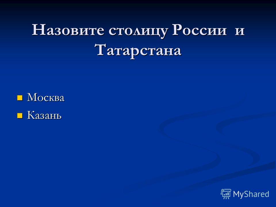 Назовите столицу России и Татарстана Москва Москва Казань Казань