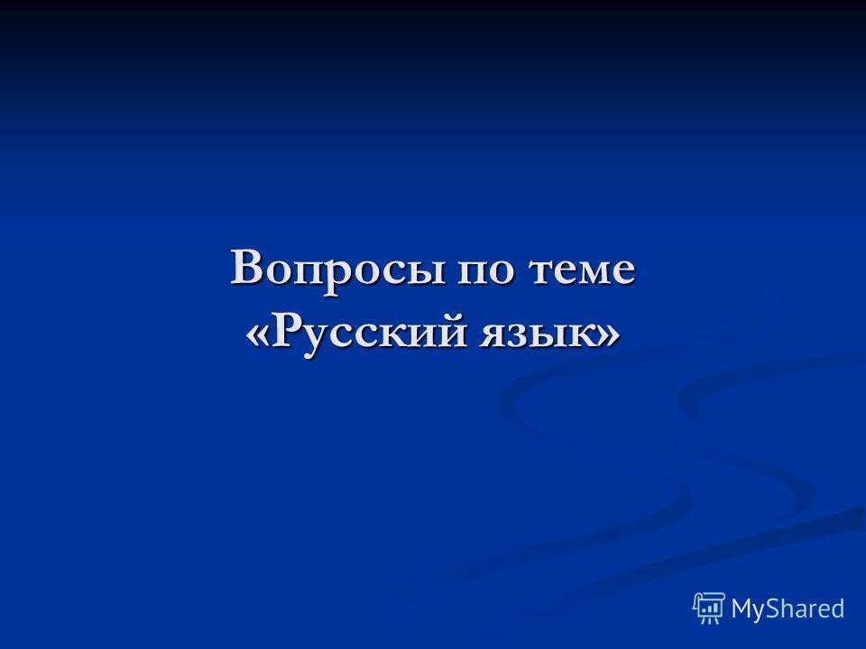 Вопросы по теме «Русский язык»