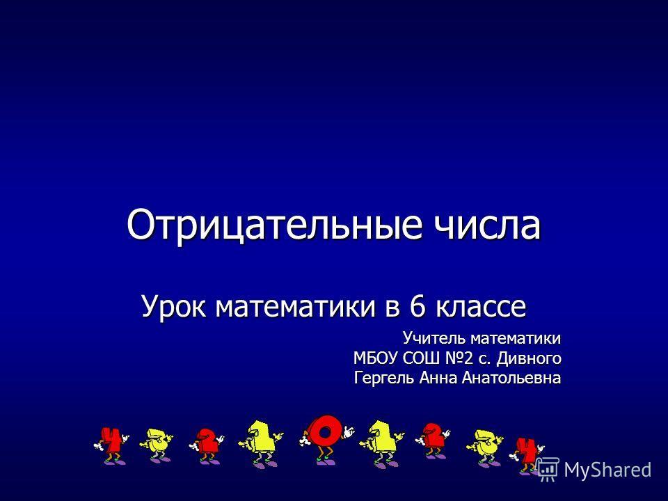 Отрицательные числа Урок математики в 6 классе Учитель математики МБОУ СОШ 2 с. Дивного Гергель Анна Анатольевна
