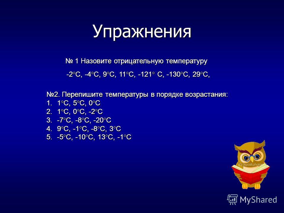 Упражнения 1 Назовите отрицательную температуру 1 Назовите отрицательную температуру -2 С, -4 С, 9 С, 11 С, -121 С, -130 С, 29 С, 2. Перепишите температуры в порядке возрастания: 1.1 С, 5 С, 0 С 2.1 С, 0 С, -2 С 3.-7 С, -8 С, -20 С 4.9 С, -1 С, -8 С,