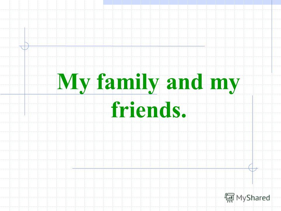 My family and my friends.