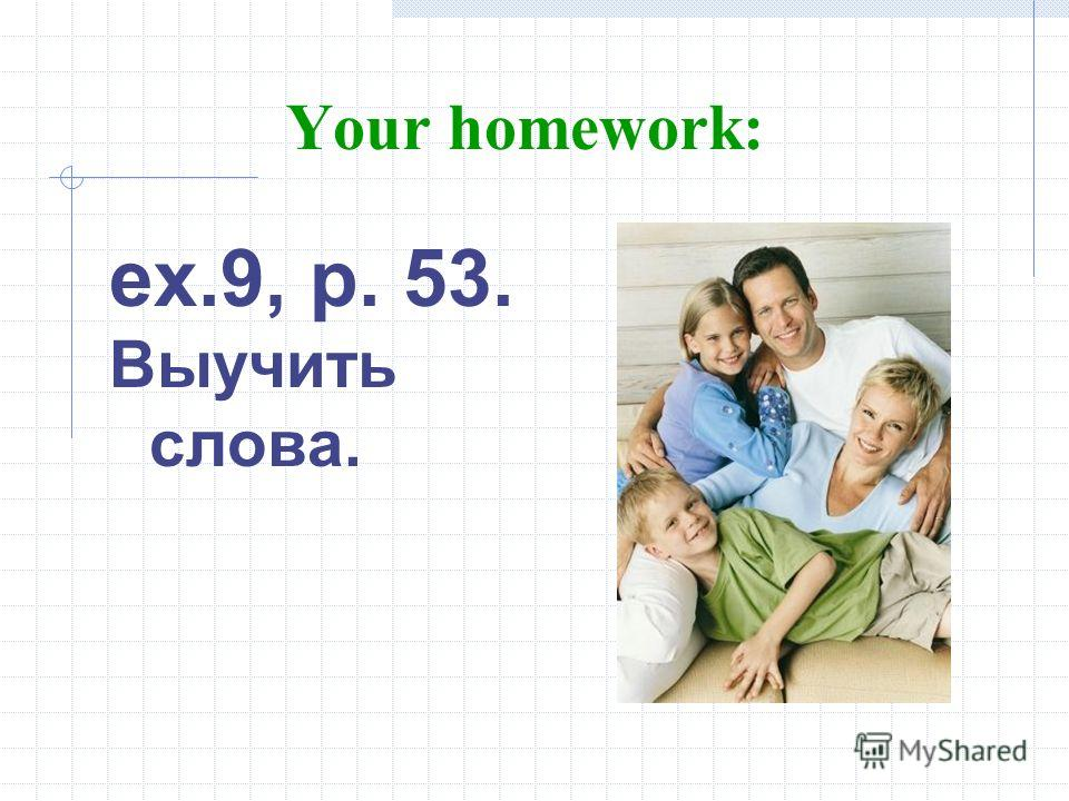 Your homework: ex.9, p. 53. Выучить слова.