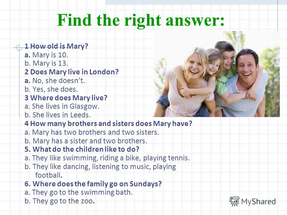 Find the right answer: 1 How old is Mary? a. Mary is 10. b. Mary is 13. 2 Does Mary live in London? a. No, she doesnt. b. Yes, she does. 3 Where does Mary live? a. She lives in Glasgow. b. She lives in Leeds. 4 How many brothers and sisters does Mary