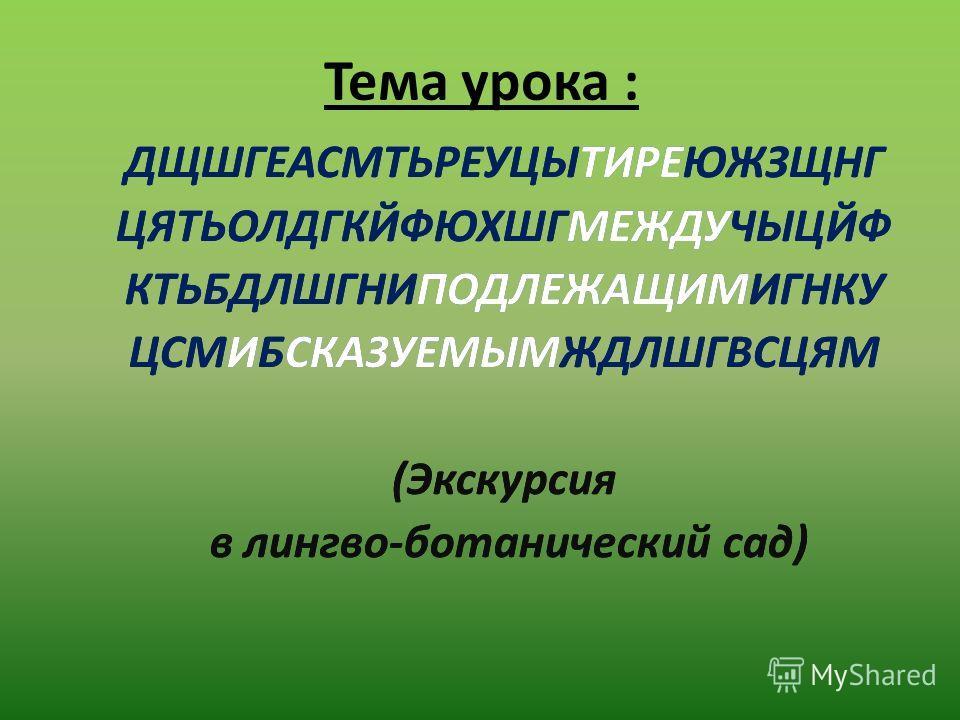 ДЩШГЕАСМТЬРЕУЦЫТИРЕЮЖЗЩНГ ЦЯТЬОЛДГКЙФЮХШГМЕЖДУЧЫЦЙФ КТЬБДЛШГНИПОДЛЕЖАЩИМИГНКУ ЦСМИБСКАЗУЕМЫМЖДЛШГВСЦЯМ (Экскурсия в лингво-ботанический сад) Тема урока : ДЩШГЕАСМТЬРЕУЦЫТИРЕЮЖЗЩНГ ЦЯТЬОЛДГКЙФЮХШГМЕЖДУЧЫЦЙФ КТЬБДЛШГНИПОДЛЕЖАЩИМИГНКУ ЦСМИБСКАЗУЕМЫМЖДЛШ