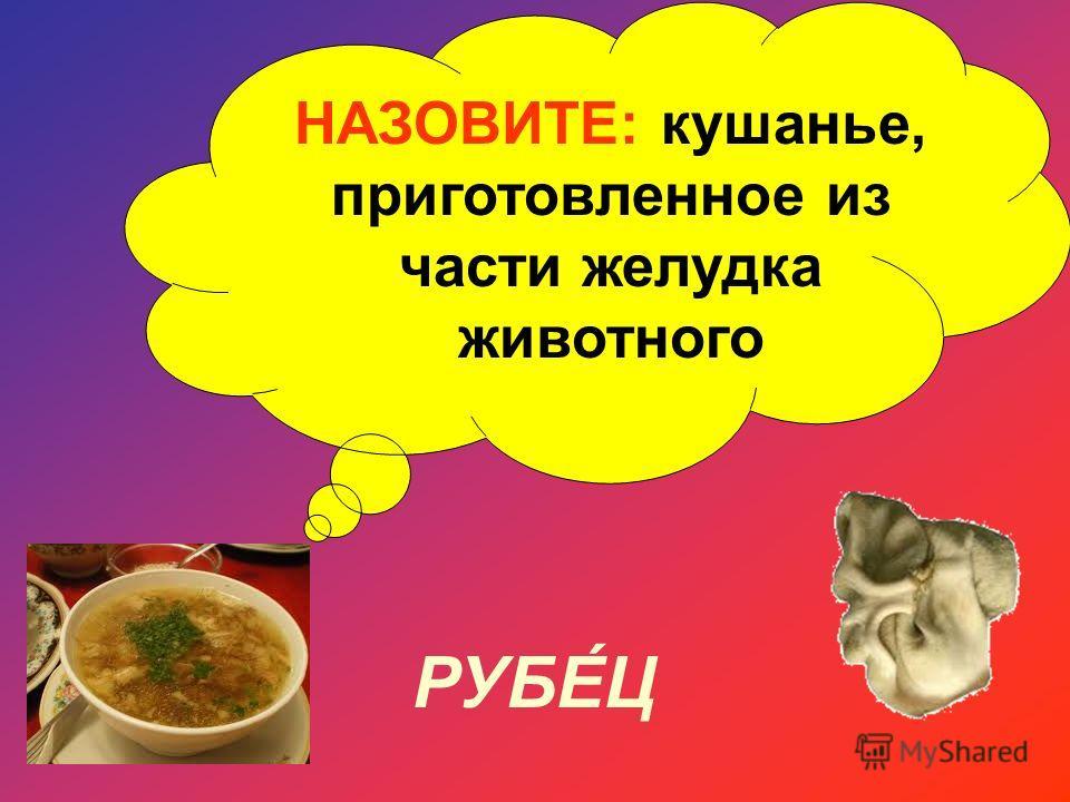 НАЗОВИТЕ: кушанье, приготовленное из части желудка животного РУБЕЦ