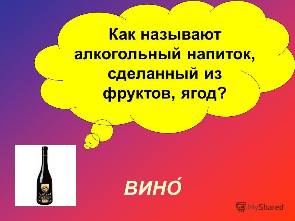 Как называют алкогольный напиток, сделанный из фруктов, ягод? ВИНО