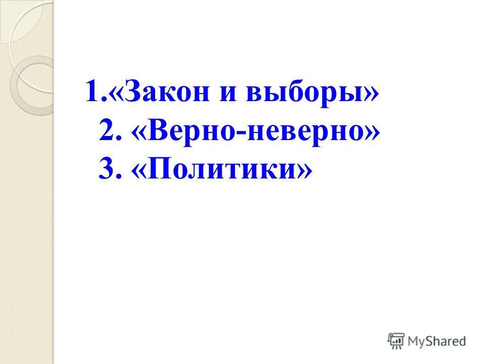 1.«Закон и выборы» 2. «Верно-неверно» 3. «Политики»