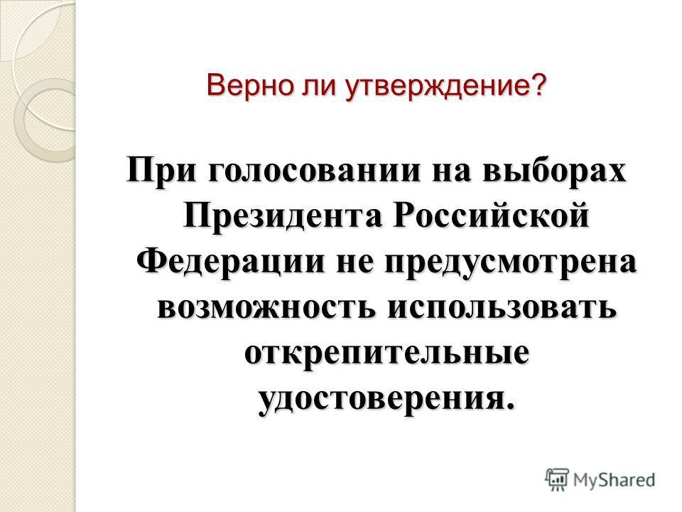 Верно ли утверждение? При голосовании на выборах Президента Российской Федерации не предусмотрена возможность использовать открепительные удостоверения.
