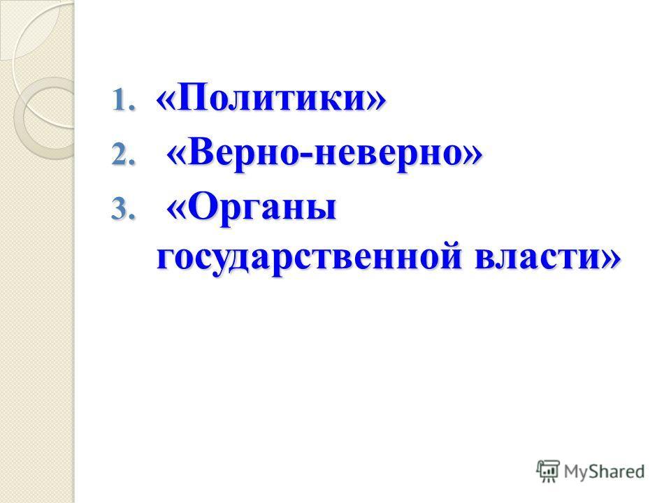 1. «Политики» 2. «Верно-неверно» 3. «Органы государственной власти»