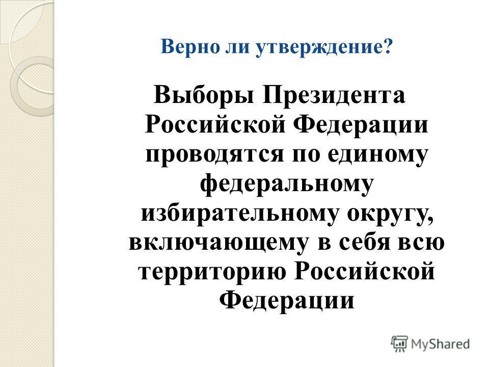 Верно ли утверждение? Выборы Президента Российской Федерации проводятся по единому федеральному избирательному округу, включающему в себя всю территорию Российской Федерации