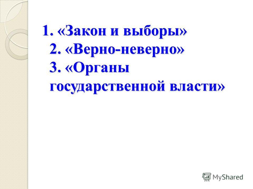 1. «Закон и выборы» 2. «Верно-неверно» 3. «Органы государственной власти»