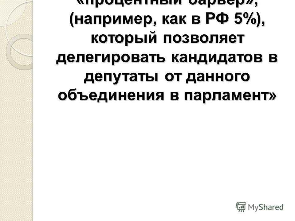 «В законодательстве о выборах предусмотрен «процентный барьер», (например, как в РФ 5%), который позволяет делегировать кандидатов в депутаты от данного объединения в парламент»
