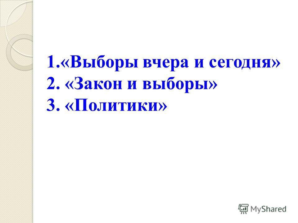 1.«Выборы вчера и сегодня» 2. «Закон и выборы» 3. «Политики»
