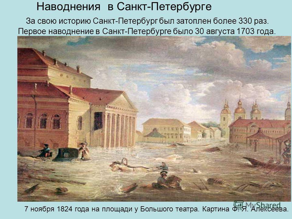 Наводнения в Санкт-Петербурге За свою историю Санкт-Петербург был затоплен более 330 раз. Первое наводнение в Санкт-Петербурге было 30 августа 1703 года. 7 ноября 1824 года на площади у Большого театра. Картина Ф. Я. Алексеева.