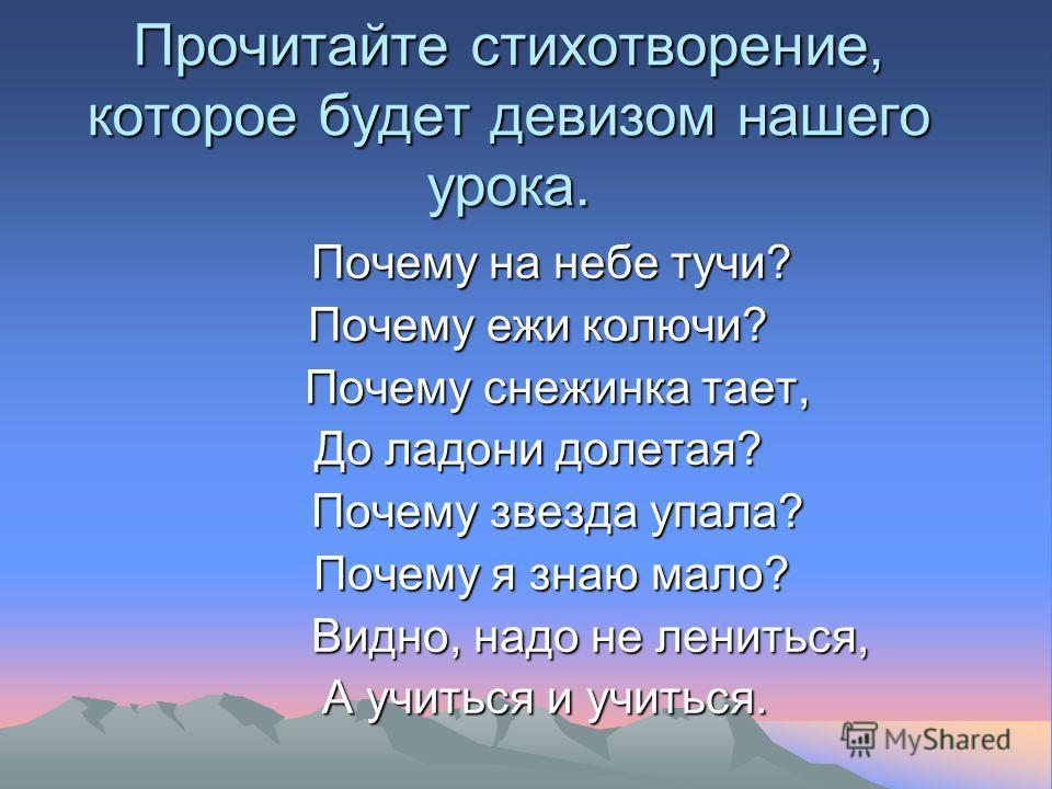 Прочитайте стихотворение, которое будет девизом нашего урока. Почему на небе тучи? Почему на небе тучи? Почему ежи колючи? Почему снежинка тает, Почему снежинка тает, До ладони долетая? Почему звезда упала? Почему звезда упала? Почему я знаю мало? По