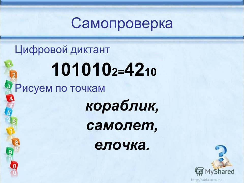 Самопроверка Цифровой диктант 101010 2= 42 10 Рисуем по точкам кораблик, самолет, елочка.