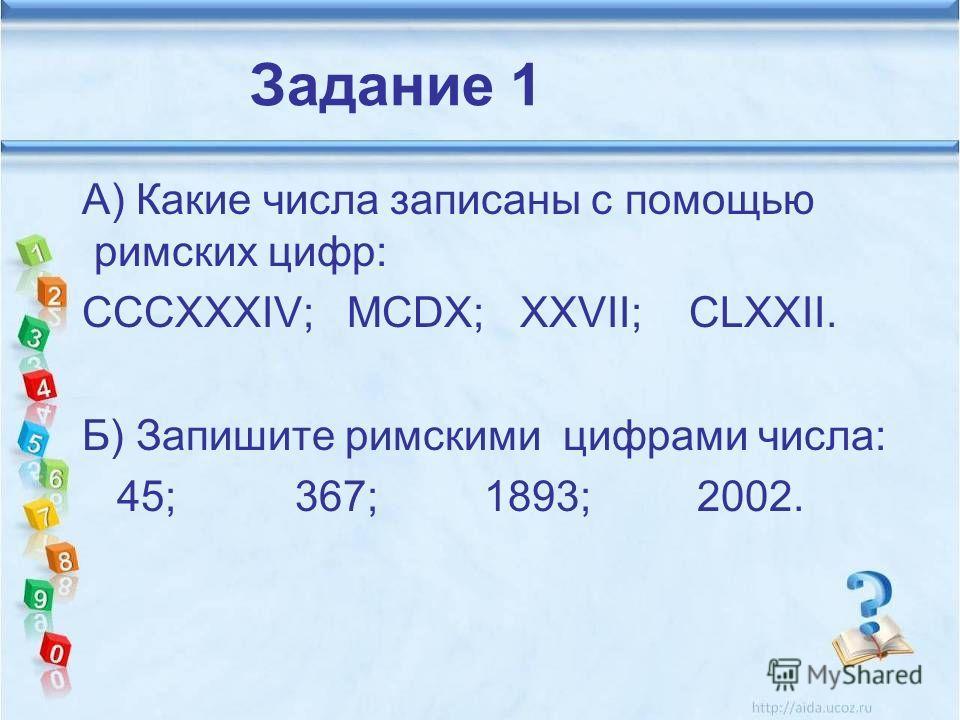 А) Какие числа записаны с помощью римских цифр: CCCXXXIV; MCDX; XXVII; CLXXII. Б) Запишите римскими цифрами числа: 45; 367; 1893; 2002. Задание 1
