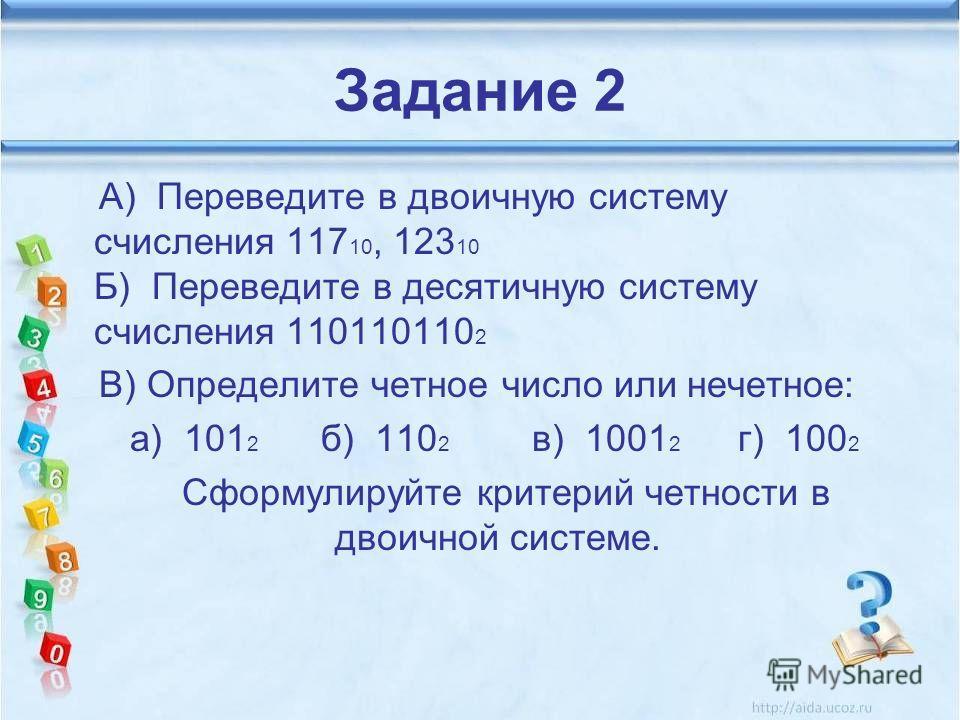 Задание 2 А) Переведите в двоичную систему счисления 117 10, 123 10 Б) Переведите в десятичную систему счисления 110110110 2 В) Определите четное число или нечетное: а) 101 2 б) 110 2 в) 1001 2 г) 100 2 Сформулируйте критерий четности в двоичной сист