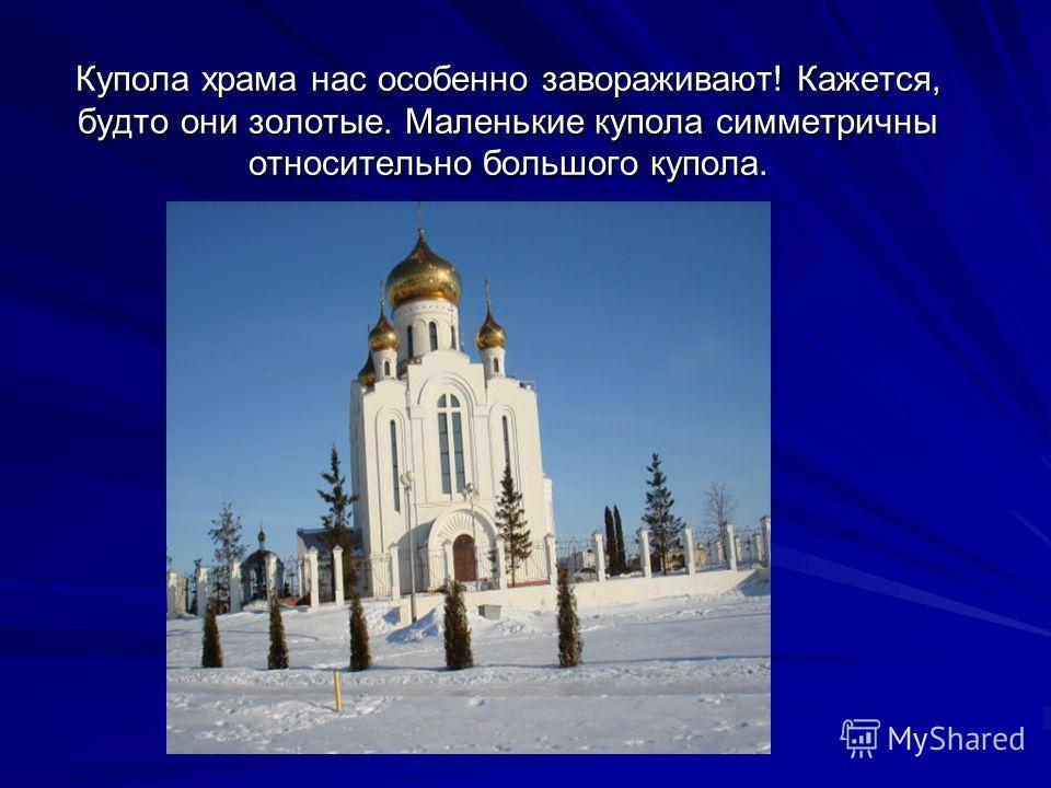Купола храма нас особенно завораживают! Кажется, будто они золотые. Маленькие купола симметричны относительно большого купола.