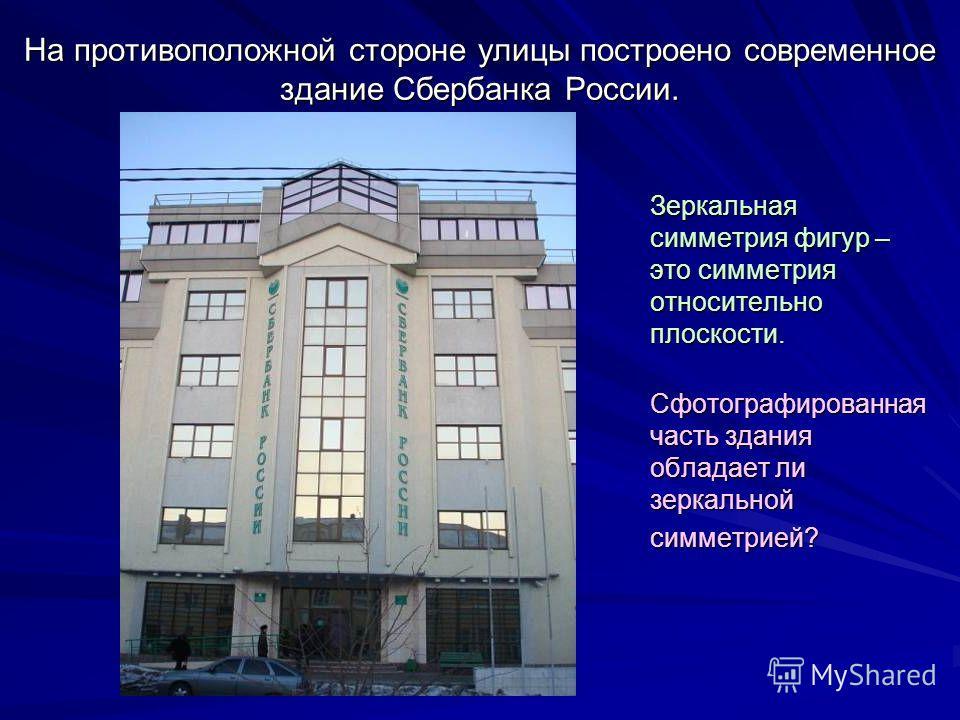 На противоположной стороне улицы построено современное здание Сбербанка России. Зеркальная симметрия фигур – это симметрия относительно плоскости. Сфотографированная часть здания обладает ли зеркальной симметрией? Сфотографированная часть здания обла