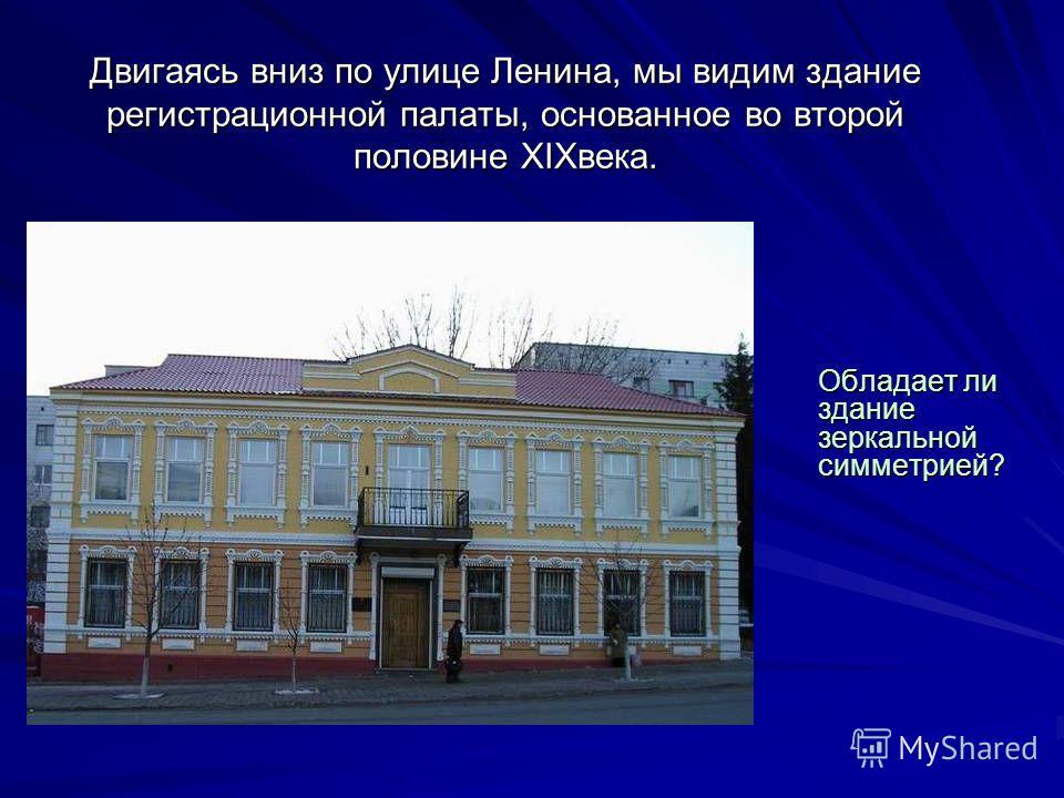 Двигаясь вниз по улице Ленина, мы видим здание регистрационной палаты, основанное во второй половине XIXвека. Обладает ли здание зеркальной симметрией?