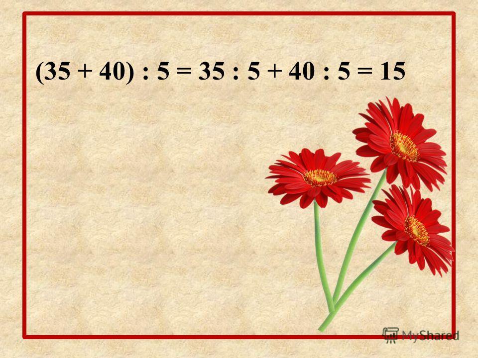 (35 + 40) : 5 = 35 : 5 + 40 : 5 = 15