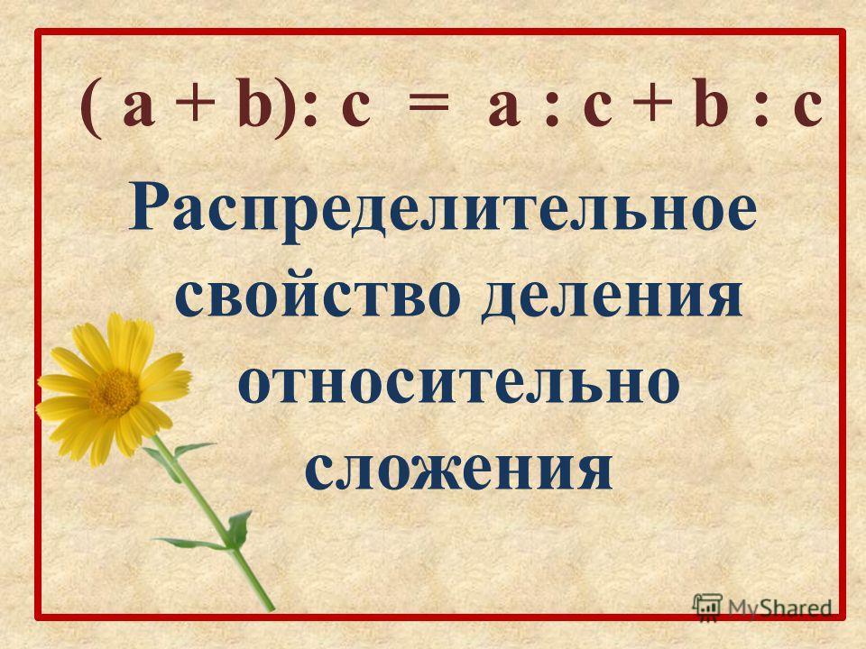 ( а + b): c = а : c + b : c Распределительное свойство деления относительно сложения