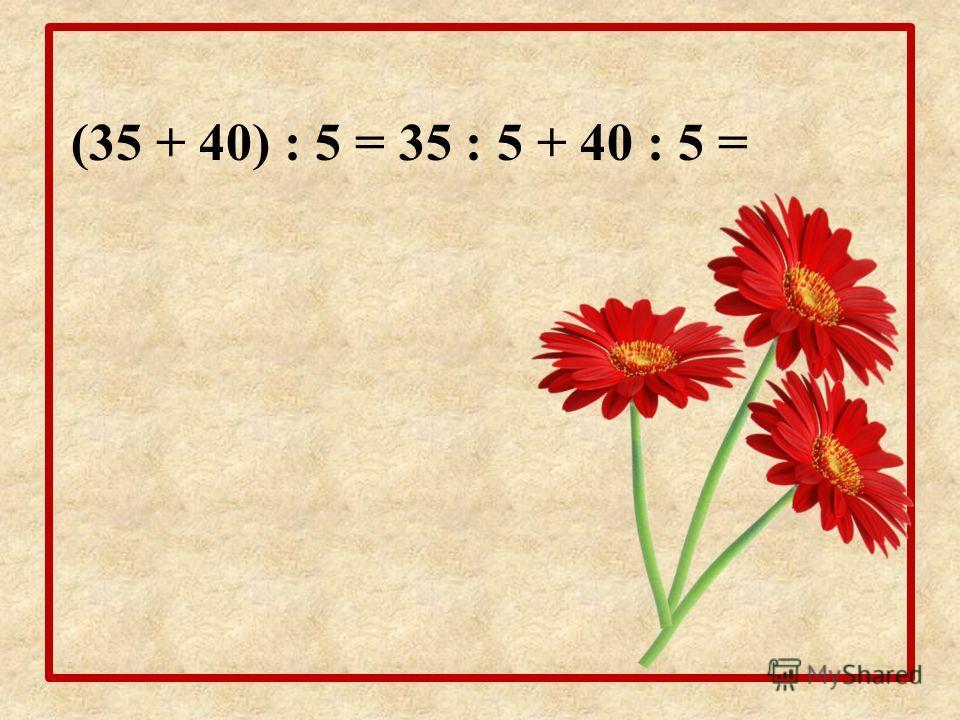 (35 + 40) : 5 = 35 : 5 + 40 : 5 =