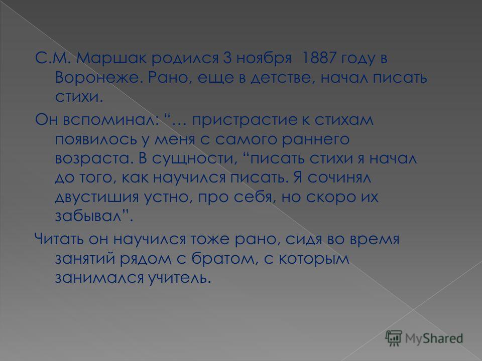 С.М. Маршак родился 3 ноября 1887 году в Воронеже. Рано, еще в детстве, начал писать стихи. Он вспоминал: … пристрастие к стихам появилось у меня с самого раннего возраста. В сущности, писать стихи я начал до того, как научился писать. Я сочинял двус