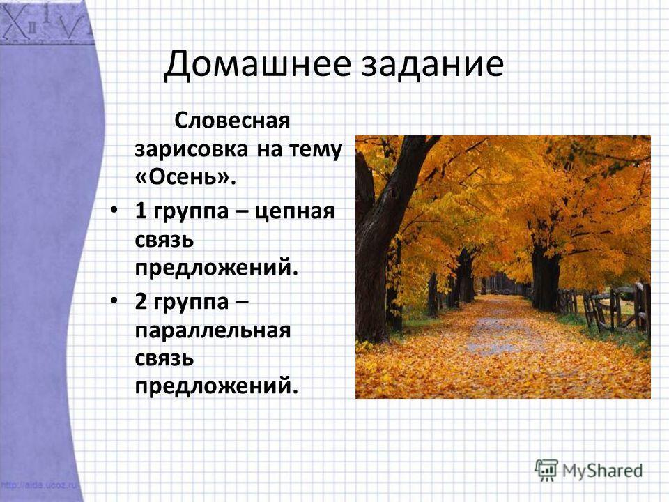 Домашнее задание Словесная зарисовка на тему «Осень». 1 группа – цепная связь предложений. 2 группа – параллельная связь предложений.