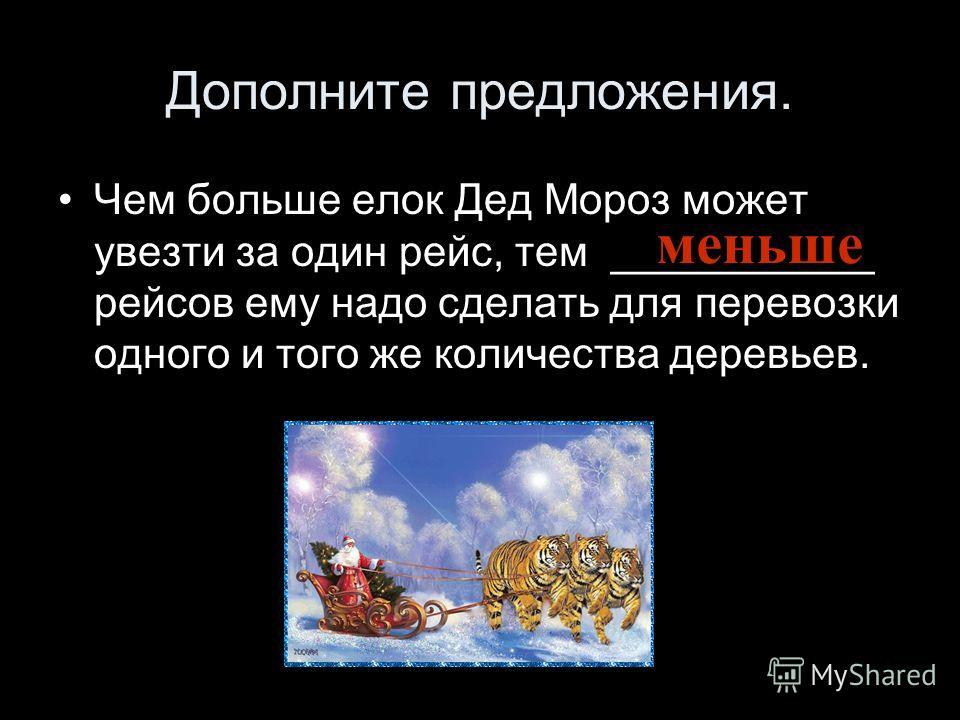 Дополните предложения. Чем больше елок Дед Мороз может увезти за один рейс, тем ___________ рейсов ему надо сделать для перевозки одного и того же количества деревьев. меньше