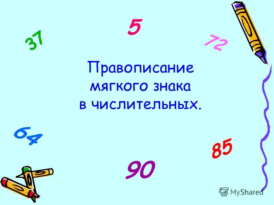 Правописание мягкого знака в числительных. 37 85 5 64 72 90