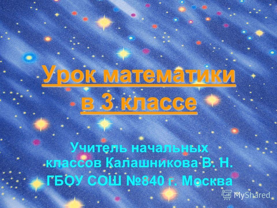 Урок математики в 3 классе Учитель начальных классов Калашникова В. Н. ГБОУ СОШ 840 г. Москва