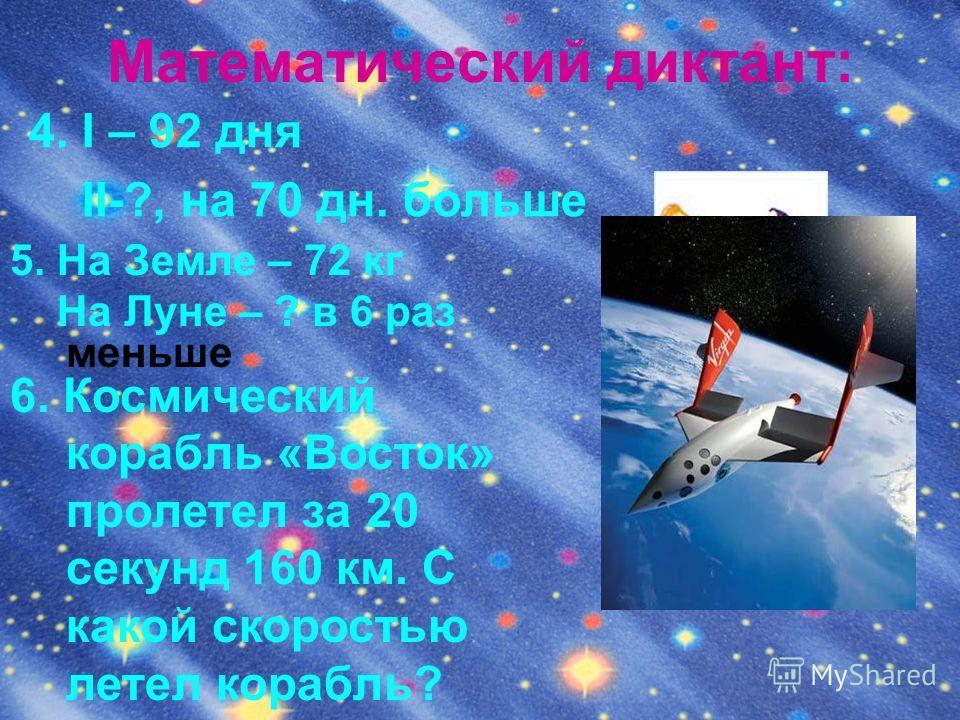 Математический диктант: 5. На Земле – 72 кг На Луне – ? в 6 раз меньше 4. I – 92 дня II-?, на 70 дн. больше 6. Космический корабль «Восток» пролетел за 20 секунд 160 км. С какой скоростью летел корабль?