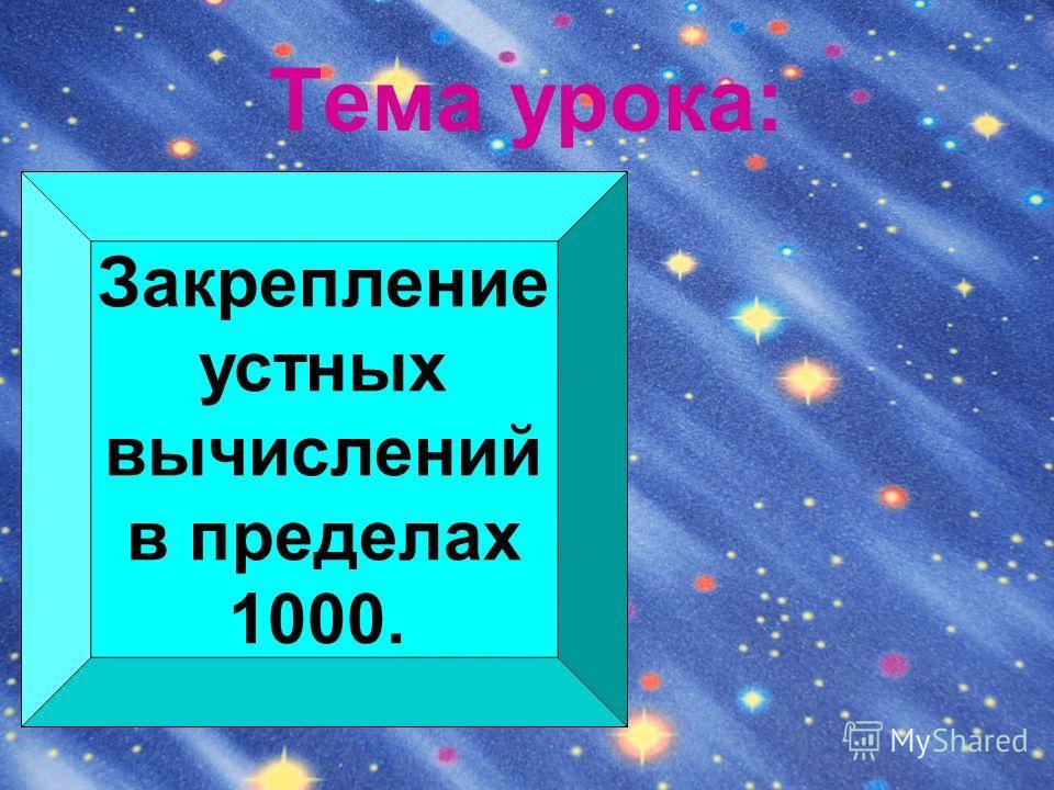 Тема урока: Закрепление устных вычислений в пределах 1000.