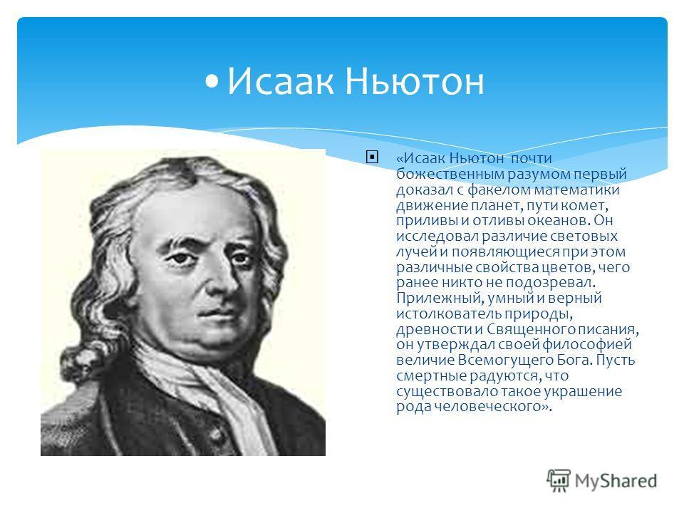 Исаак Ньютон «Исаак Ньютон почти божественным разумом первый доказал с факелом математики движение планет, пути комет, приливы и отливы океанов. Он исследовал различие световых лучей и появляющиеся при этом различные свойства цветов, чего ранее никто