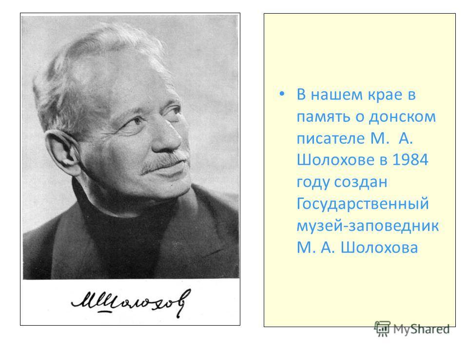 В нашем крае в память о донском писателе М. А. Шолохове в 1984 году создан Государственный музей-заповедник М. А. Шолохова
