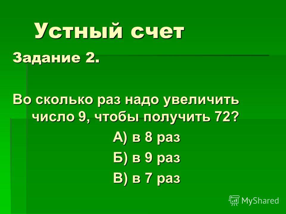 Устный счет Задание 2. Во сколько раз надо увеличить число 9, чтобы получить 72? А) в 8 раз Б) в 9 раз В) в 7 раз