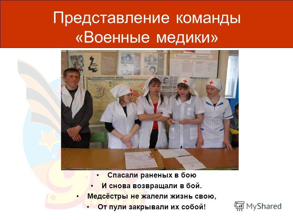 Представление команды «Военные медики» Спасали раненых в бою И снова возвращали в бой. Медсёстры не жалели жизнь свою, От пули закрывали их собой!