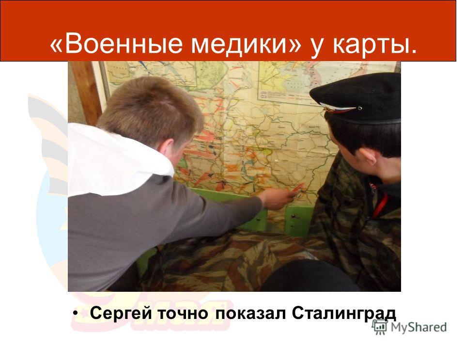 «Военные медики» у карты. Сергей точно показал Сталинград