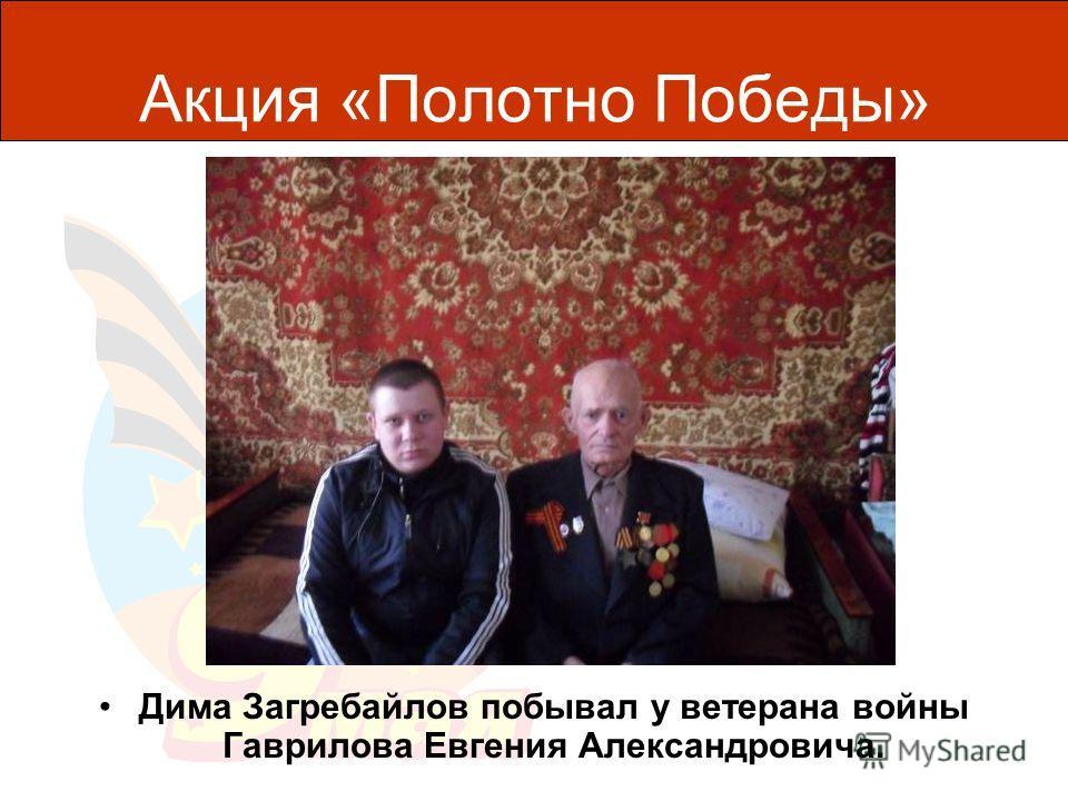 Акция «Полотно Победы» Дима Загребайлов побывал у ветерана войны Гаврилова Евгения Александровича.