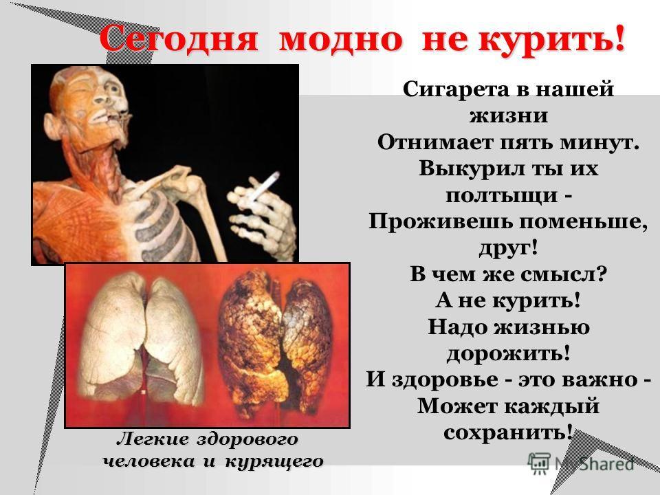Сегодня модно не курить! Сигарета в нашей жизни Отнимает пять минут. Выкурил ты их полтыщи - Проживешь поменьше, друг! В чем же смысл? А не курить! Надо жизнью дорожить! И здоровье - это важно - Может каждый сохранить! Легкие здорового человека и кур