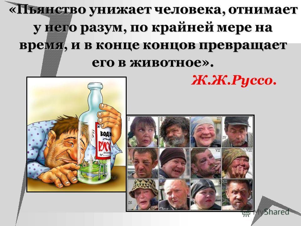 «Пьянство унижает человека, отнимает у него разум, по крайней мере на время, и в конце концов превращает его в животное». «Пьянство унижает человека, отнимает у него разум, по крайней мере на время, и в конце концов превращает его в животное». Ж.Ж.Ру
