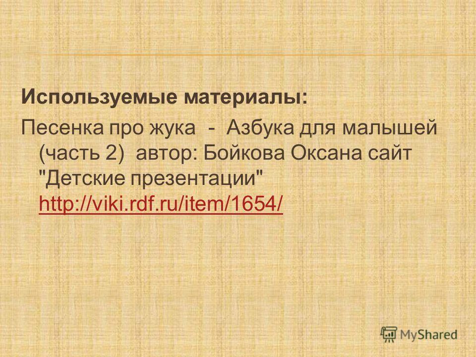 Используемые материалы: Песенка про жука - Азбука для малышей (часть 2) автор: Бойкова Оксана сайт Детские презентации http://viki.rdf.ru/item/1654/ http://viki.rdf.ru/item/1654/