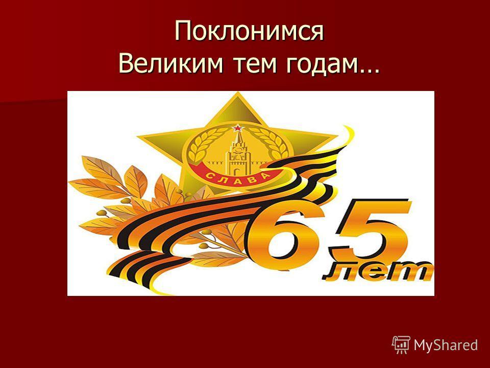 Поклонимся Великим тем годам… Поклонимся Великим тем годам…