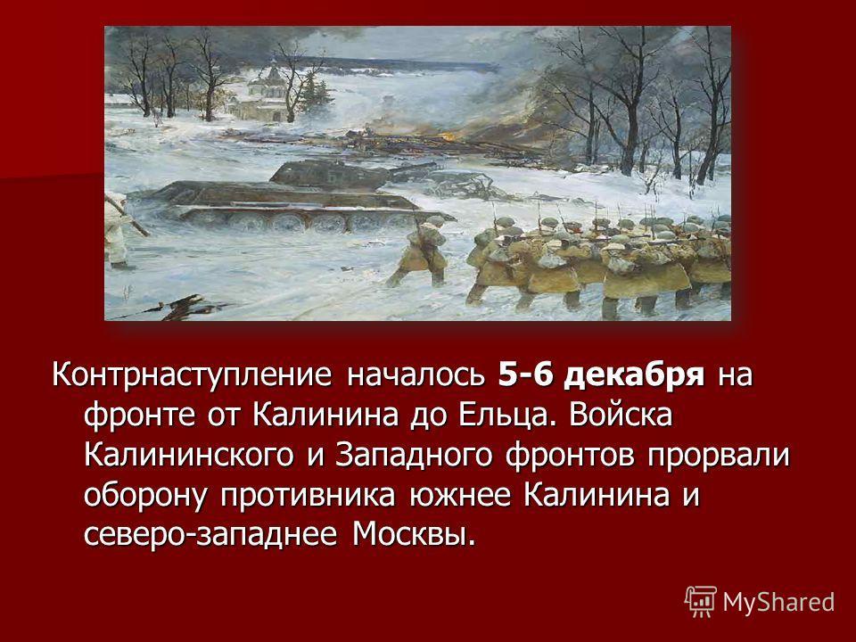 Контрнаступление началось 5-6 декабря на фронте от Калинина до Ельца. Войска Калининского и Западного фронтов прорвали оборону противника южнее Калинина и северо-западнее Москвы.